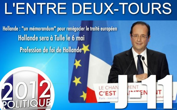 L'ENTRE DEUX-TOURS: J-11 &quot;Hollande pour un mmorandum pour changer l'UE&quot;/&quot;Hollande  Tulle le 6/5&quot;/&quot;Profession de foi Hollande et Sarkozy&quot;/&quot;Sarkozy le FN et le Travail&quot;